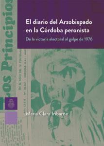 El diario del Arzobispado en la Córdoba peronista, de María Clara Iribarne