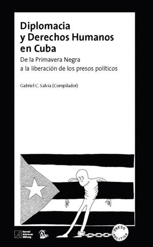 Diplomacia y derechos humanos en Cuba. De la Primavera Negra a la liberación de los presos políticos - Gabriel C. Salvia (Compilador) Editores: CADAL - Fundación Konrad Adenauer (México)